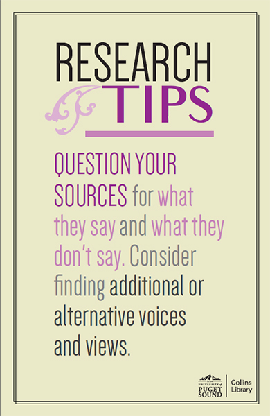 QUESTION YOUR SOURCES for what they say and what they don't say. Consider finding additional or alternative voices and views.