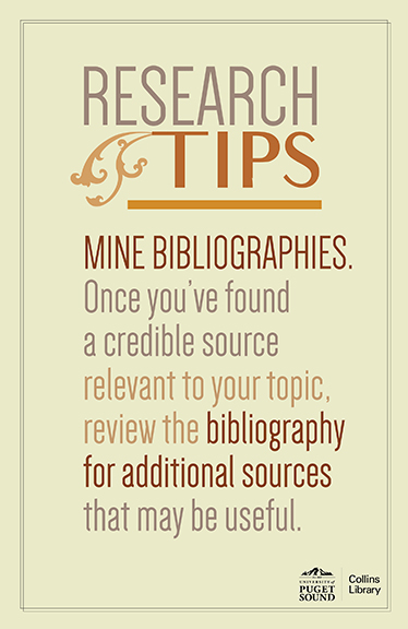 Research Tip #6: Mine bibliographies. Once you've found a credible source relevant to your topic, review the bibliography for additional sources that may be useful.